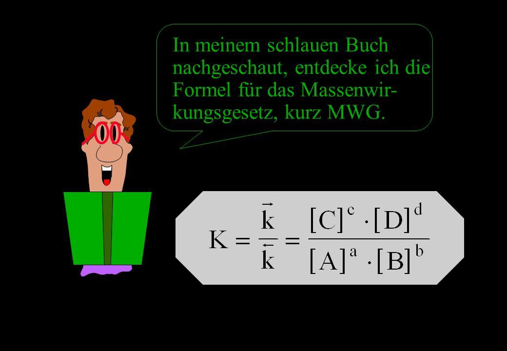 In meinem schlauen Buch nachgeschaut, entdecke ich die Formel für das Massenwir-kungsgesetz, kurz MWG.