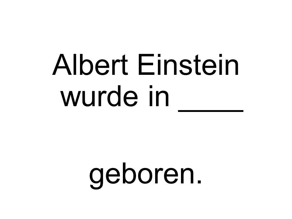 Albert Einstein wurde in ____