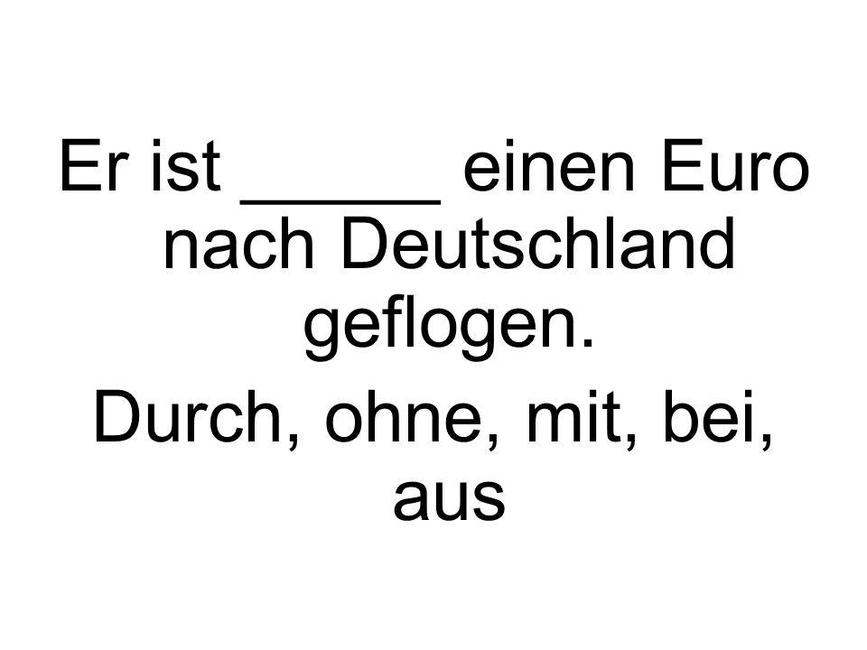 Er ist _____ einen Euro nach Deutschland geflogen.
