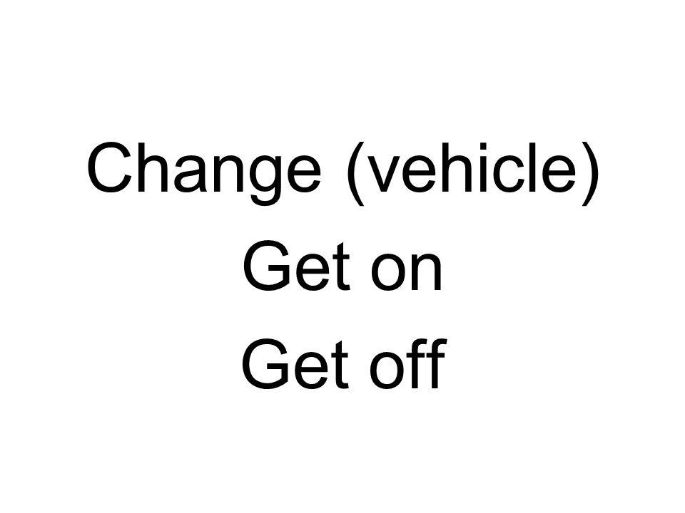 Change (vehicle) Get on Get off
