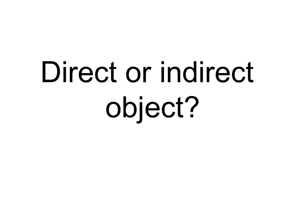 Direct or indirect object