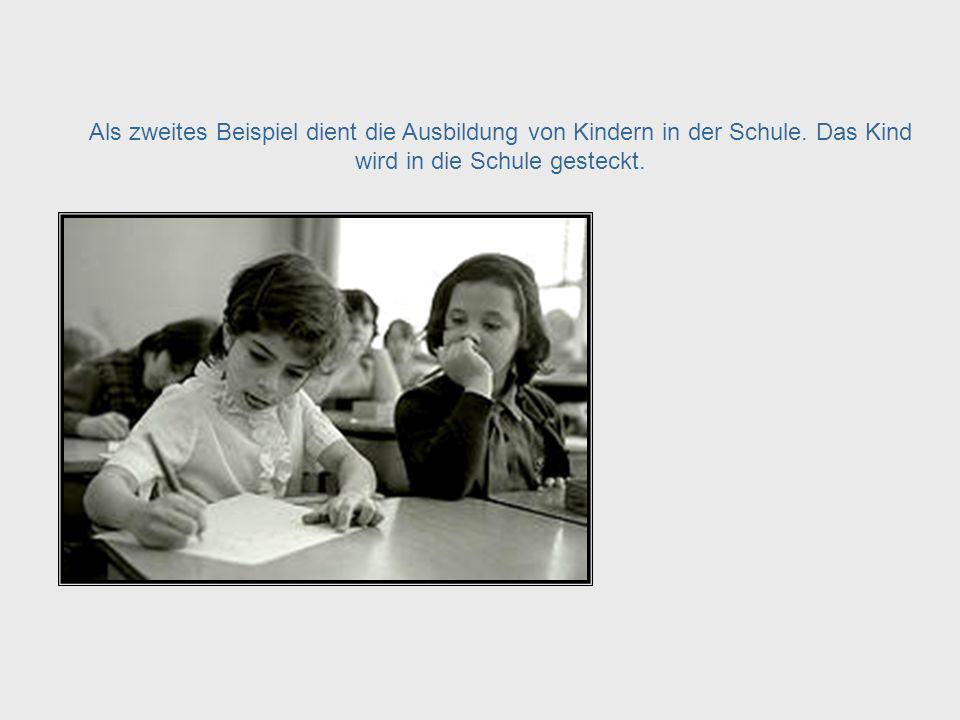 Educating Children Als zweites Beispiel dient die Ausbildung von Kindern in der Schule. Das Kind wird in die Schule gesteckt.