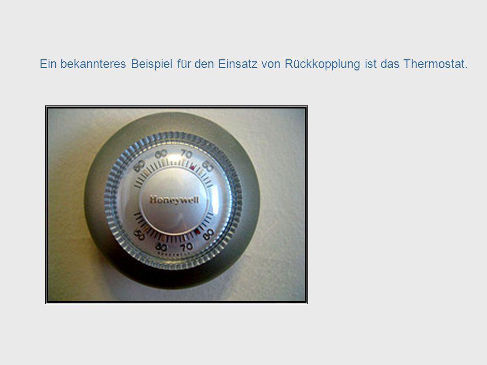 Feedback – Thermostat Ein bekannteres Beispiel für den Einsatz von Rückkopplung ist das Thermostat.
