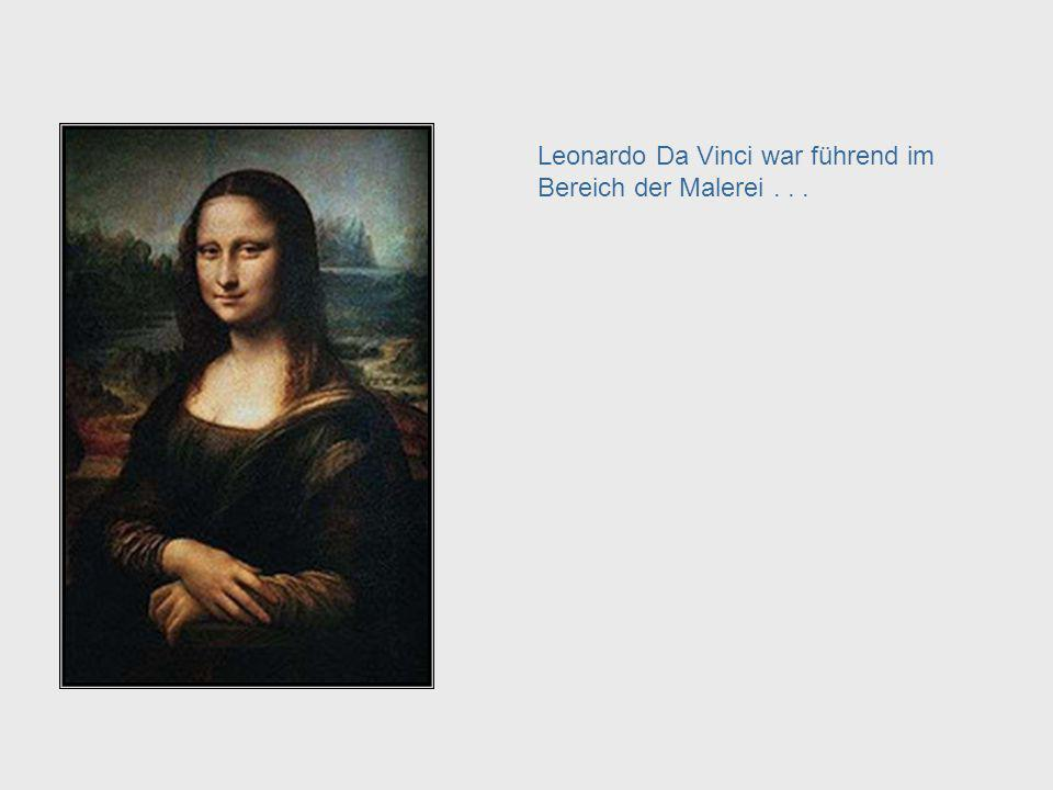 Leonardo Da Vinci war führend im Bereich der Malerei . . .