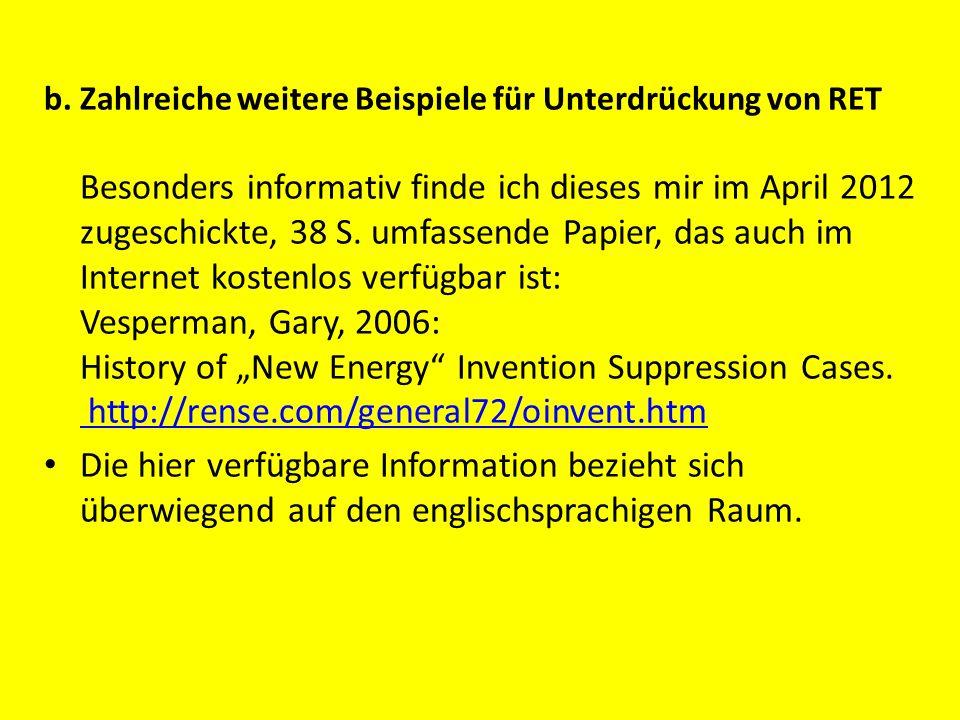 """b. Zahlreiche weitere Beispiele für Unterdrückung von RET Besonders informativ finde ich dieses mir im April 2012 zugeschickte, 38 S. umfassende Papier, das auch im Internet kostenlos verfügbar ist: Vesperman, Gary, 2006: History of """"New Energy Invention Suppression Cases. http://rense.com/general72/oinvent.htm"""