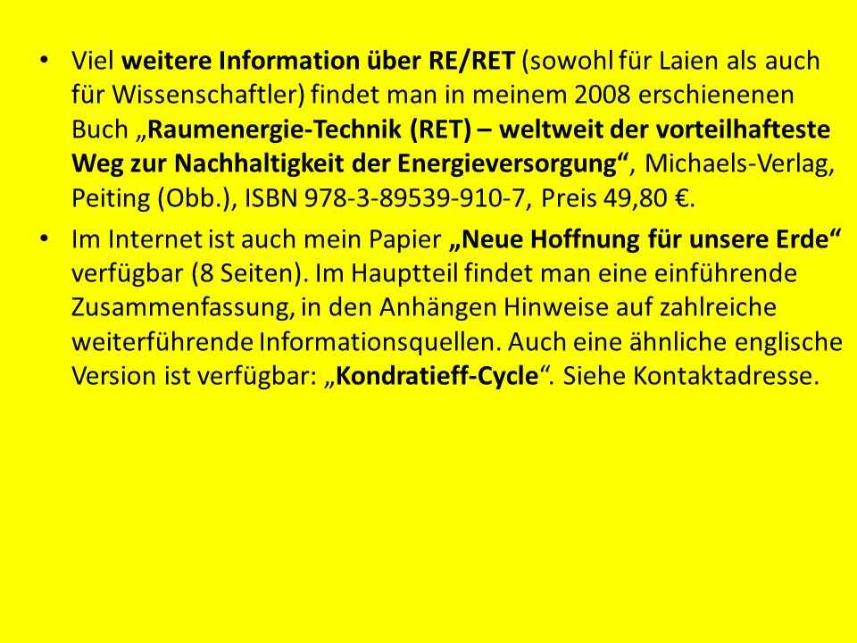 """Viel weitere Information über RE/RET (sowohl für Laien als auch für Wissenschaftler) findet man in meinem 2008 erschienenen Buch """"Raumenergie-Technik (RET) – weltweit der vorteilhafteste Weg zur Nachhaltigkeit der Energieversorgung , Michaels-Verlag, Peiting (Obb.), ISBN 978-3-89539-910-7, Preis 49,80 €."""