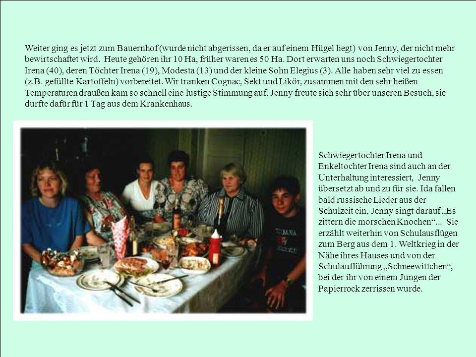 Weiter ging es jetzt zum Bauernhof (wurde nicht abgerissen, da er auf einem Hügel liegt) von Jenny, der nicht mehr bewirtschaftet wird. Heute gehören ihr 10 Ha, früher waren es 50 Ha. Dort erwarten uns noch Schwiegertochter Irena (40), deren Töchter Irena (19), Modesta (13) und der kleine Sohn Elegius (3). Alle haben sehr viel zu essen (z.B. gefüllte Kartoffeln) vorbereitet. Wir tranken Cognac, Sekt und Likör, zusammen mit den sehr heißen Temperaturen draußen kam so schnell eine lustige Stimmung auf. Jenny freute sich sehr über unseren Besuch, sie durfte dafür für 1 Tag aus dem Krankenhaus.