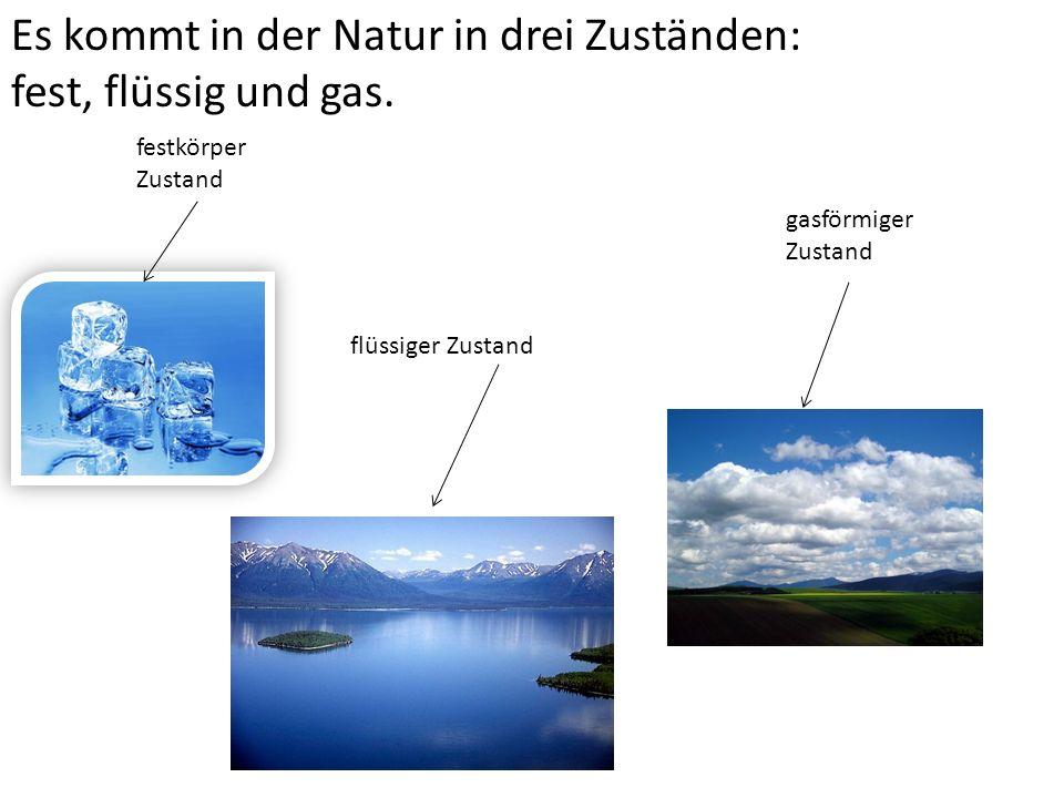 Es kommt in der Natur in drei Zuständen: fest, flüssig und gas.