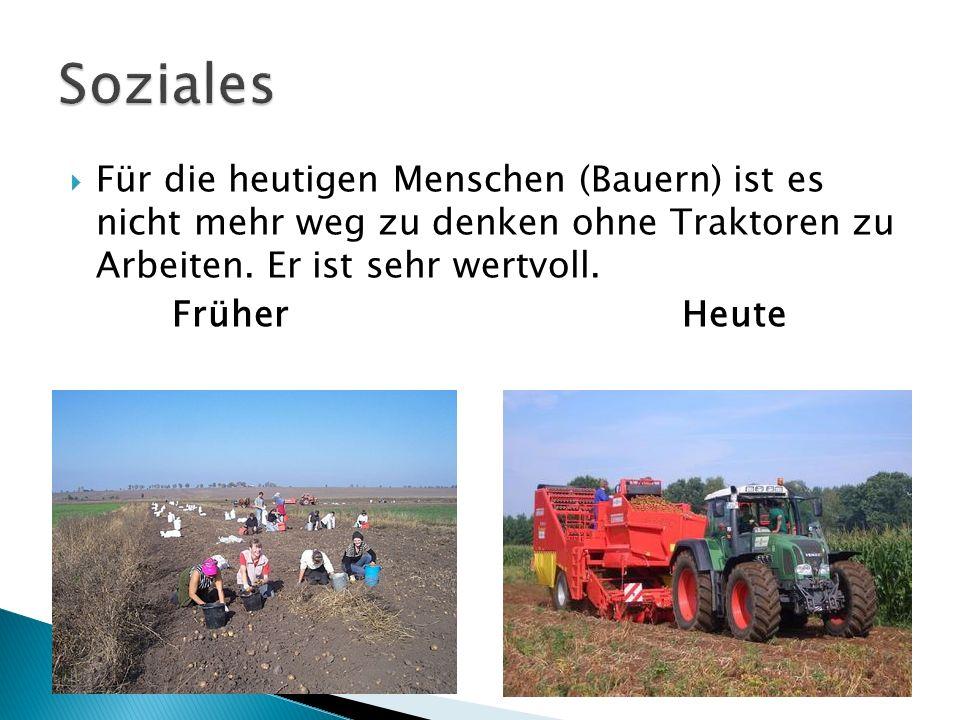 Soziales Für die heutigen Menschen (Bauern) ist es nicht mehr weg zu denken ohne Traktoren zu Arbeiten. Er ist sehr wertvoll.