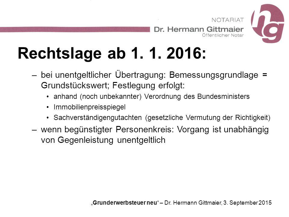 Rechtslage ab 1. 1. 2016: bei unentgeltlicher Übertragung: Bemessungsgrundlage = Grundstückswert; Festlegung erfolgt: