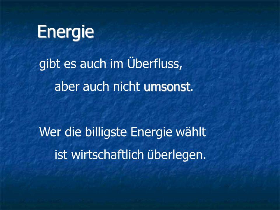 Energie gibt es auch im Überfluss, aber auch nicht umsonst.