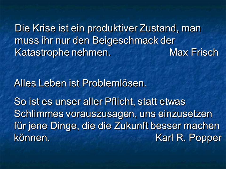 Die Krise ist ein produktiver Zustand, man muss ihr nur den Beigeschmack der Katastrophe nehmen. Max Frisch