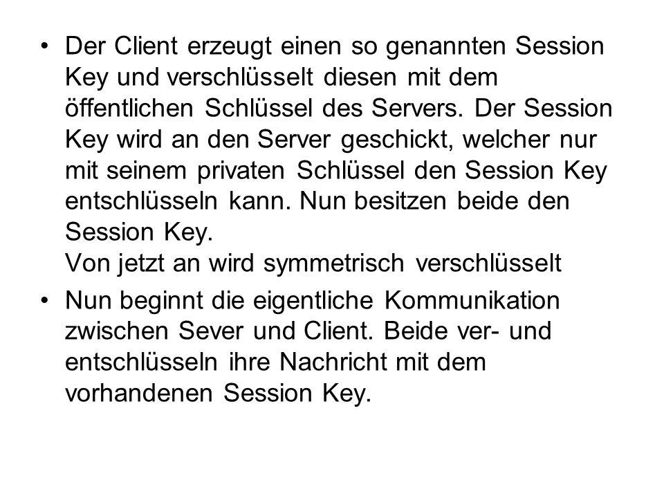 Der Client erzeugt einen so genannten Session Key und verschlüsselt diesen mit dem öffentlichen Schlüssel des Servers. Der Session Key wird an den Server geschickt, welcher nur mit seinem privaten Schlüssel den Session Key entschlüsseln kann. Nun besitzen beide den Session Key. Von jetzt an wird symmetrisch verschlüsselt