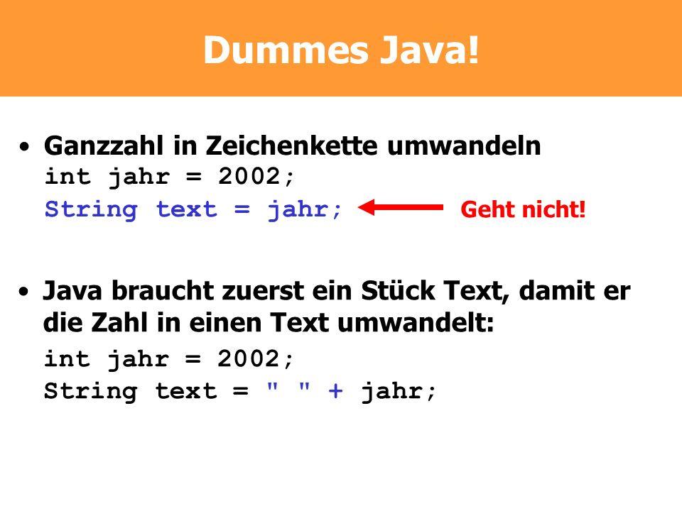 Dummes Java! Ganzzahl in Zeichenkette umwandeln int jahr = 2002; String text = jahr; Geht nicht!