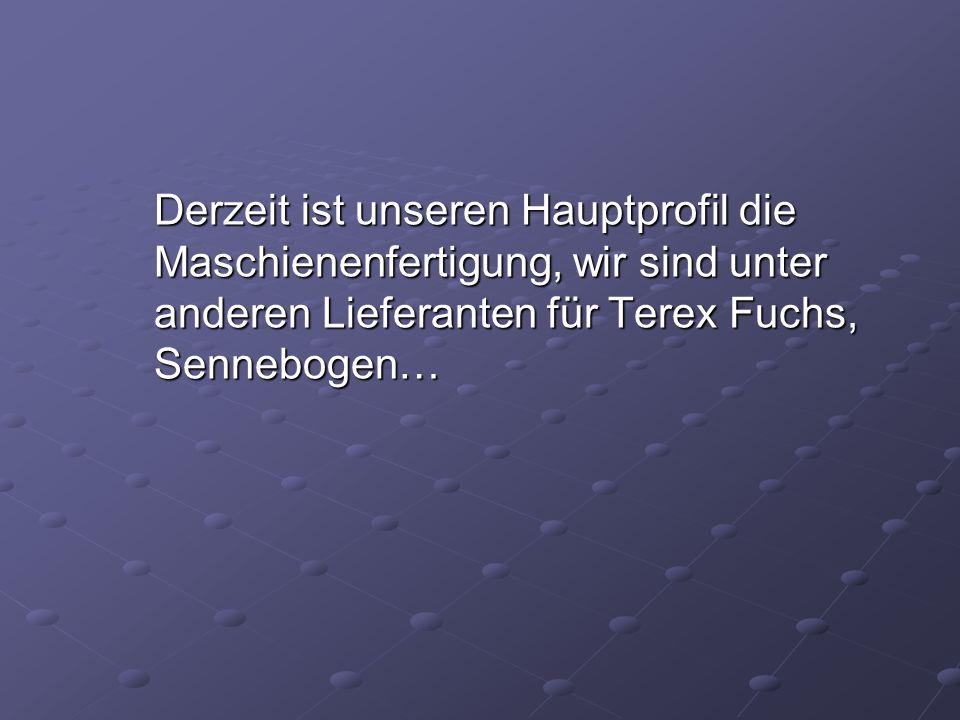 Derzeit ist unseren Hauptprofil die Maschienenfertigung, wir sind unter anderen Lieferanten für Terex Fuchs, Sennebogen…
