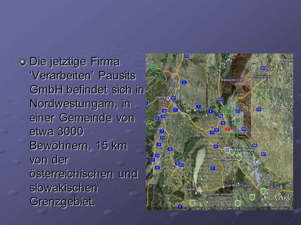 Die jetztige Firma 'Verarbeiten' Pausits GmbH befindet sich in Nordwestungarn, in einer Gemeinde von etwa 3000 Bewöhnern, 15 km von der österreichischen und slowakischen Grenzgebiet.