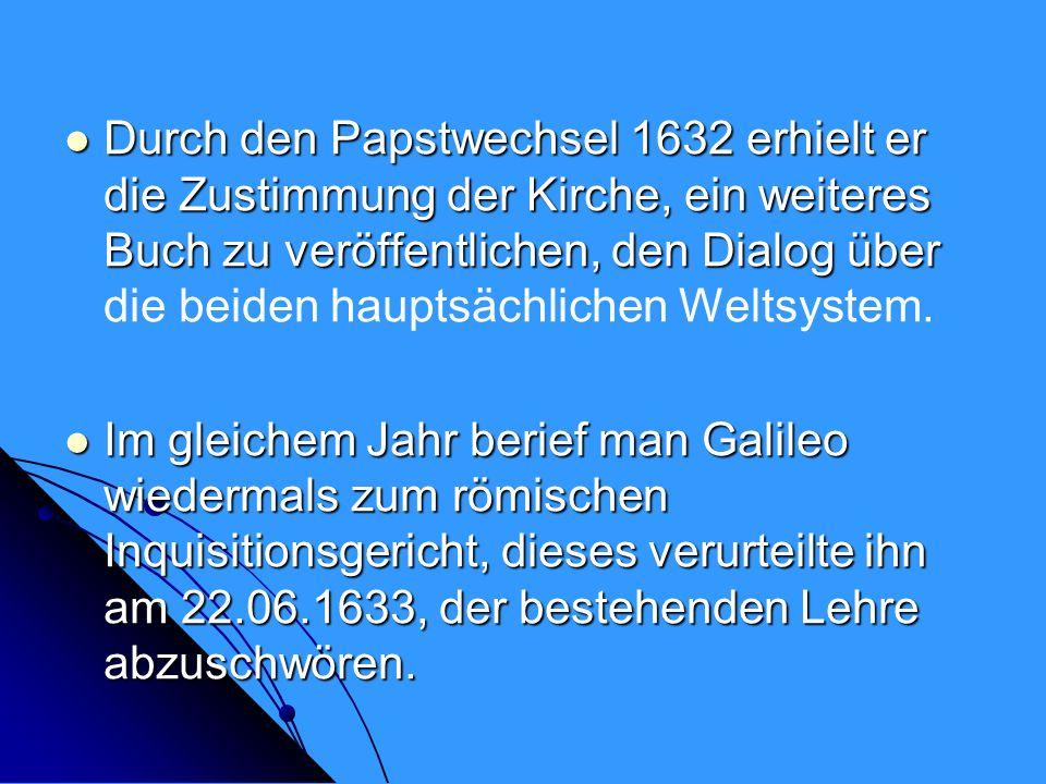 Durch den Papstwechsel 1632 erhielt er die Zustimmung der Kirche, ein weiteres Buch zu veröffentlichen, den Dialog über die beiden hauptsächlichen Weltsystem.