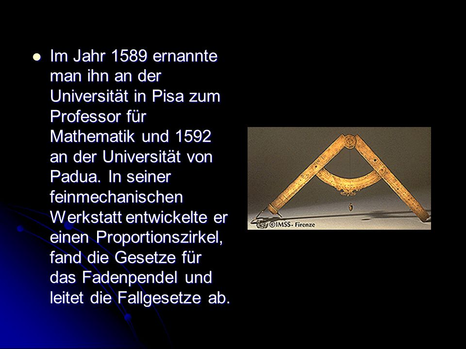 Im Jahr 1589 ernannte man ihn an der Universität in Pisa zum Professor für Mathematik und 1592 an der Universität von Padua.