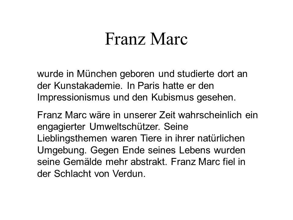 Franz Marc wurde in München geboren und studierte dort an der Kunstakademie. In Paris hatte er den Impressionismus und den Kubismus gesehen.
