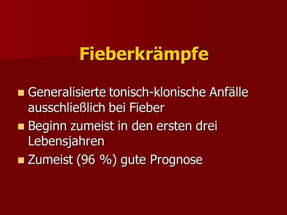 Fieberkrämpfe Generalisierte tonisch-klonische Anfälle ausschließlich bei Fieber. Beginn zumeist in den ersten drei Lebensjahren.