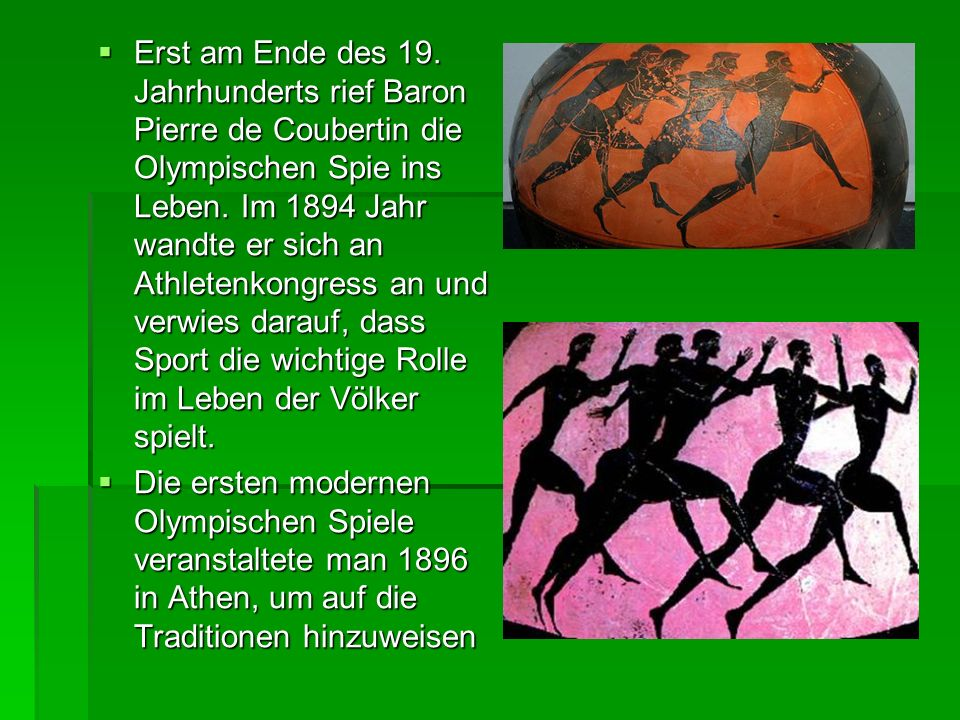 Erst am Ende des 19. Jahrhunderts rief Baron Pierre de Coubertin die Olympischen Spie ins Leben. Im 1894 Jahr wandte er sich an Athletenkongress an und verwies darauf, dass Sport die wichtige Rolle im Leben der Völker spielt.