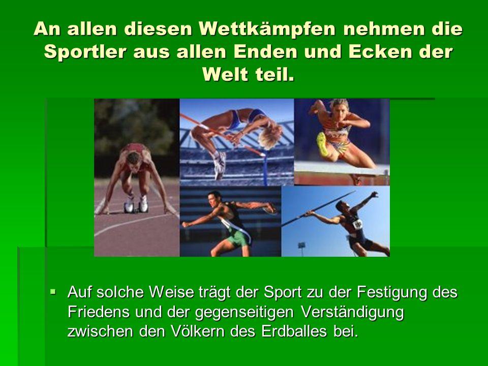 An allen diesen Wettkämpfen nehmen die Sportler aus allen Enden und Ecken der Welt teil.