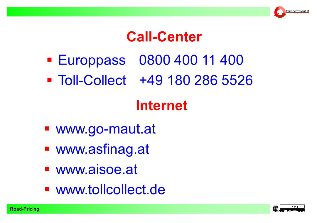 Call-Center Europpass 0800 400 11 400. Toll-Collect +49 180 286 5526. Internet. www.go-maut.at. www.asfinag.at.