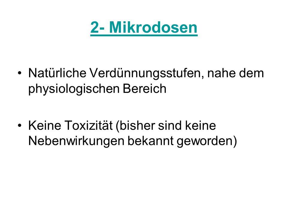 2- Mikrodosen Natürliche Verdünnungsstufen, nahe dem physiologischen Bereich. Keine Toxizität (bisher sind keine Nebenwirkungen bekannt geworden)