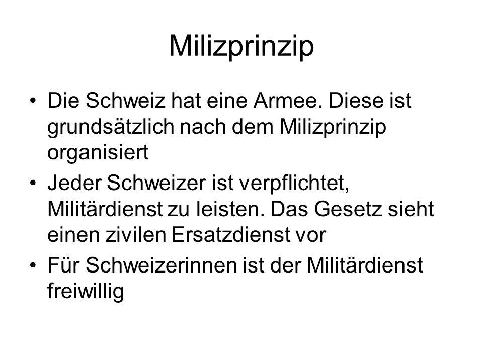 Milizprinzip Die Schweiz hat eine Armee. Diese ist grundsätzlich nach dem Milizprinzip organisiert.
