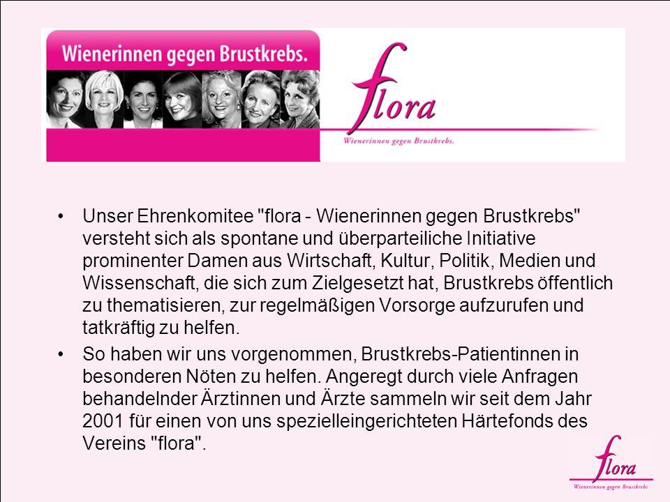 Unser Ehrenkomitee flora - Wienerinnen gegen Brustkrebs versteht sich als spontane und überparteiliche Initiative prominenter Damen aus Wirtschaft, Kultur, Politik, Medien und Wissenschaft, die sich zum Zielgesetzt hat, Brustkrebs öffentlich zu thematisieren, zur regelmäßigen Vorsorge aufzurufen und tatkräftig zu helfen.