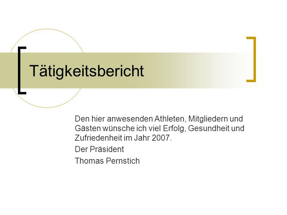 Tätigkeitsbericht Den hier anwesenden Athleten, Mitgliedern und Gästen wünsche ich viel Erfolg, Gesundheit und Zufriedenheit im Jahr 2007.