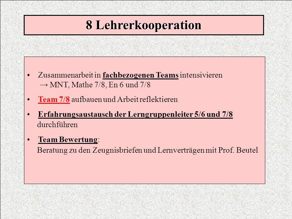 8 LehrerkooperationZusammenarbeit in fachbezogenen Teams intensivieren. → MNT, Mathe 7/8, En 6 und 7/8.
