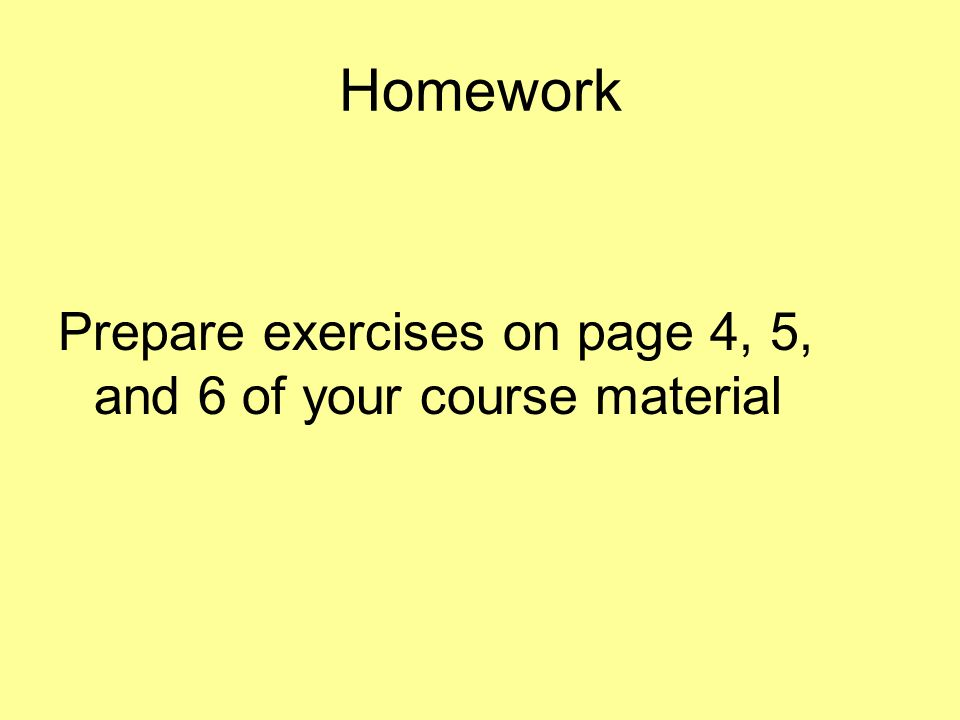 Homework Prepare exercises on page 4, 5, and 6 of your course material