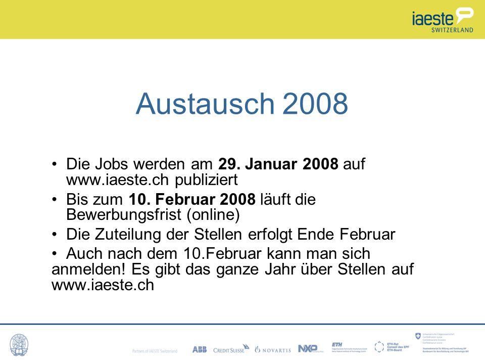 Austausch 2008 Die Jobs werden am 29. Januar 2008 auf www.iaeste.ch publiziert. Bis zum 10. Februar 2008 läuft die Bewerbungsfrist (online)