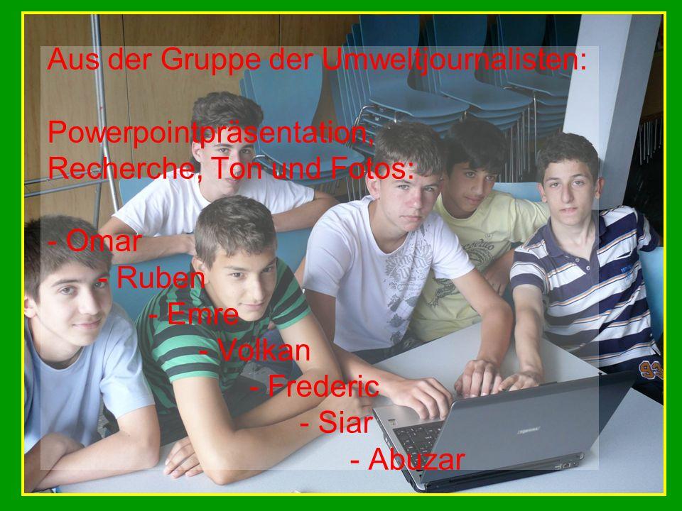 Aus der Gruppe der Umweltjournalisten: Powerpointpräsentation, Recherche, Ton und Fotos: - Omar - Ruben - Emre - Volkan - Frederic - Siar - Abuzar