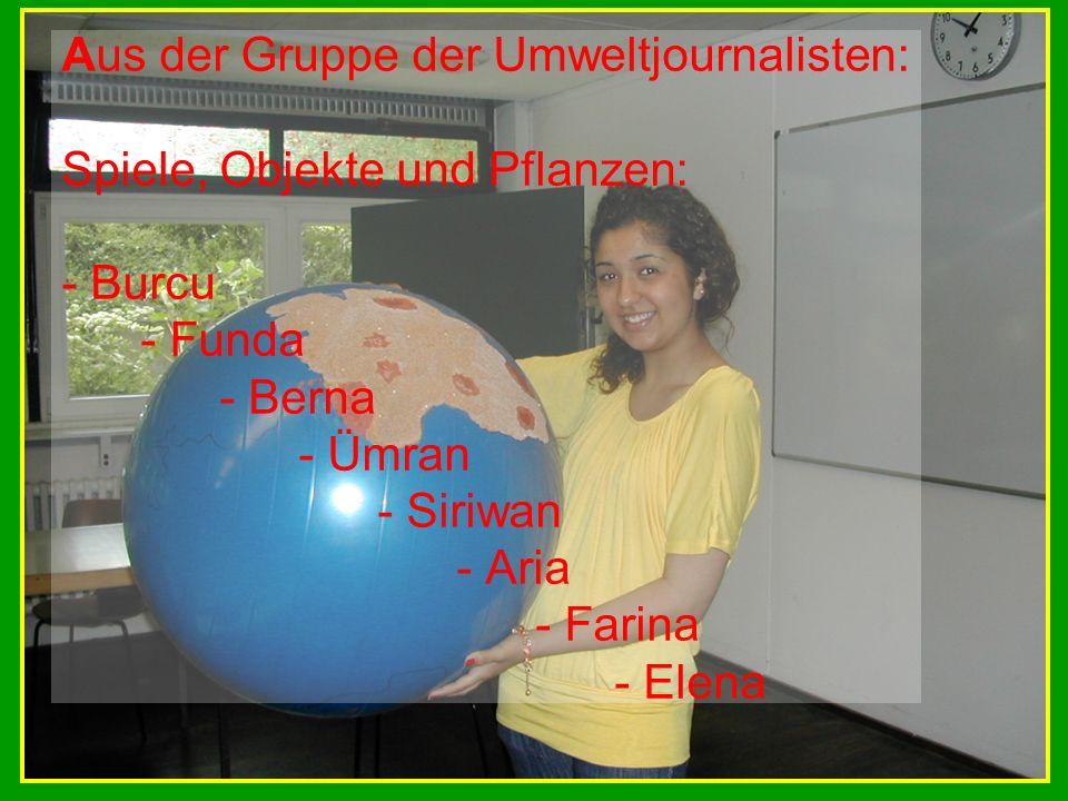 Aus der Gruppe der Umweltjournalisten: Spiele, Objekte und Pflanzen: - Burcu - Funda - Berna - Ümran - Siriwan - Aria - Farina - Elena