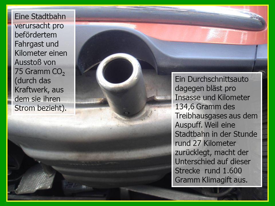 Eine Stadtbahn verursacht pro befördertem Fahrgast und Kilometer einen Ausstoß von 75 Gramm CO2 (durch das Kraftwerk, aus dem sie ihren Strom bezieht).