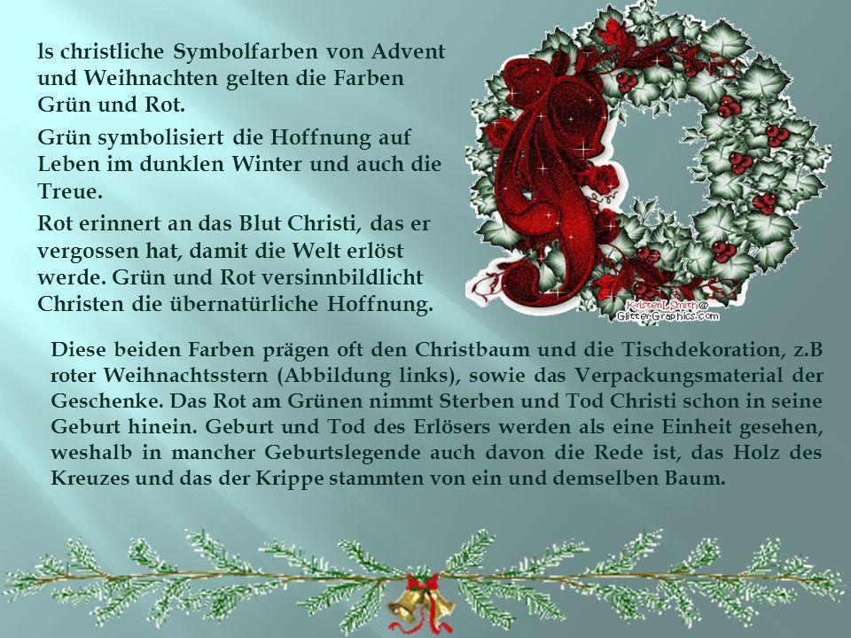 ls christliche Symbolfarben von Advent und Weihnachten gelten die Farben Grün und Rot. Grün symbolisiert die Hoffnung auf Leben im dunklen Winter und auch die Treue. Rot erinnert an das Blut Christi, das er vergossen hat, damit die Welt erlöst werde. Grün und Rot versinnbildlicht Christen die übernatürliche Hoffnung.