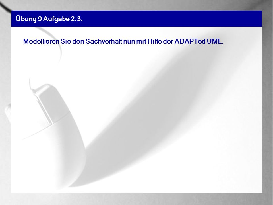 Übung 9 Aufgabe 2.3. Modellieren Sie den Sachverhalt nun mit Hilfe der ADAPTed UML.