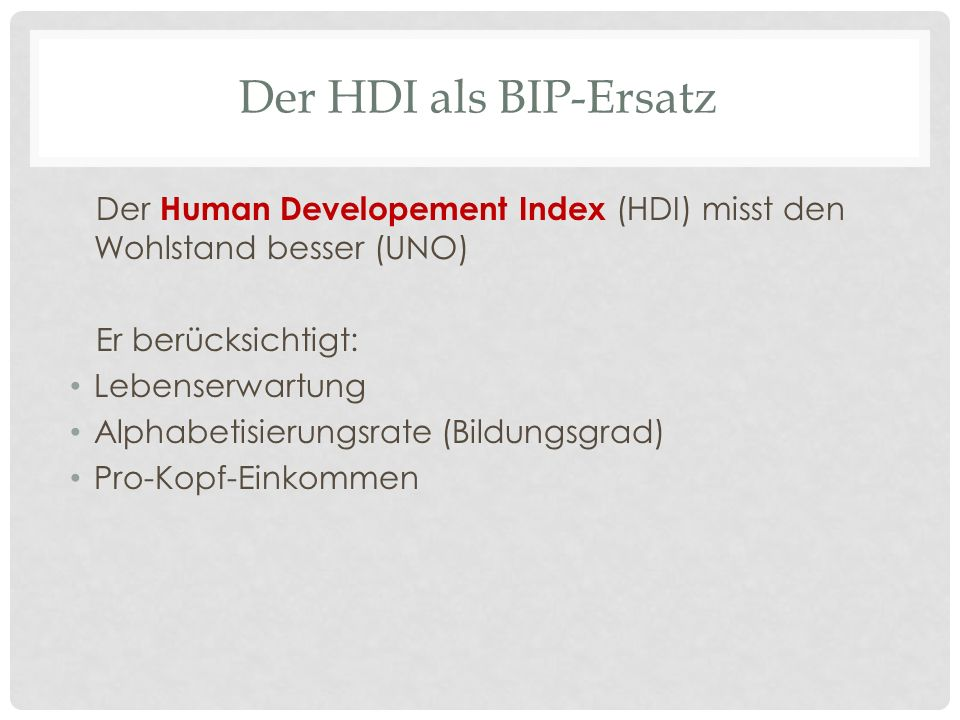 Der HDI als BIP-Ersatz Der Human Developement Index (HDI) misst den Wohlstand besser (UNO) Er berücksichtigt: