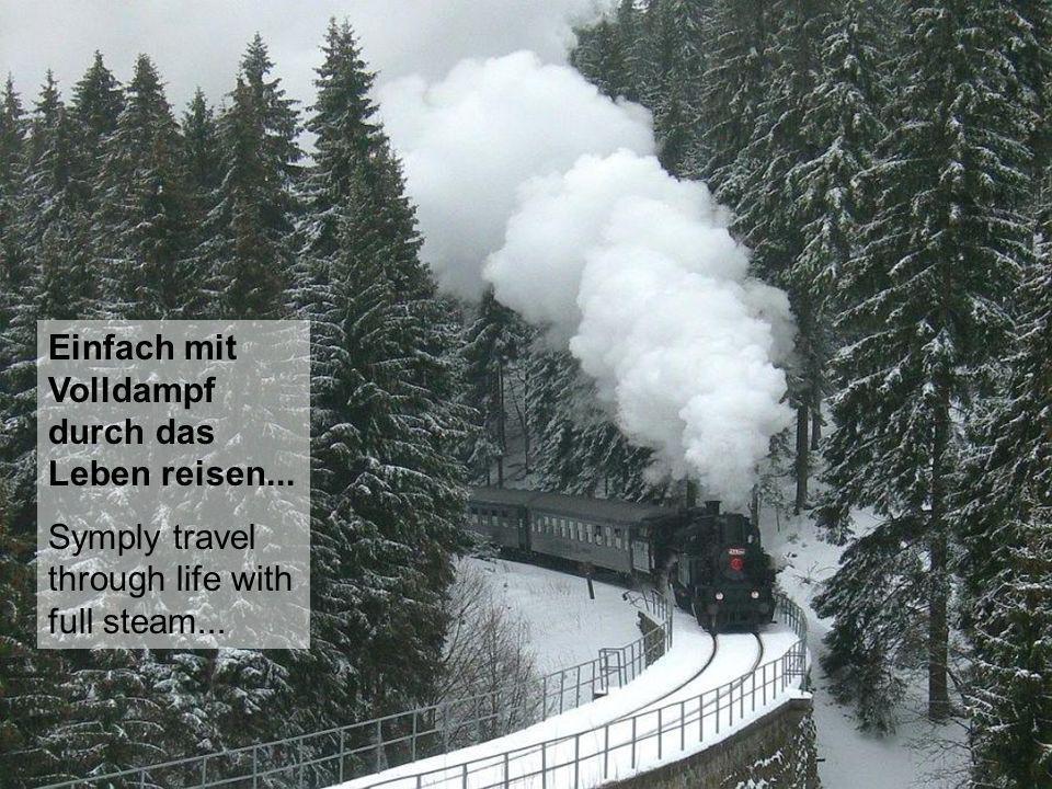 Einfach mit Volldampf durch das Leben reisen...