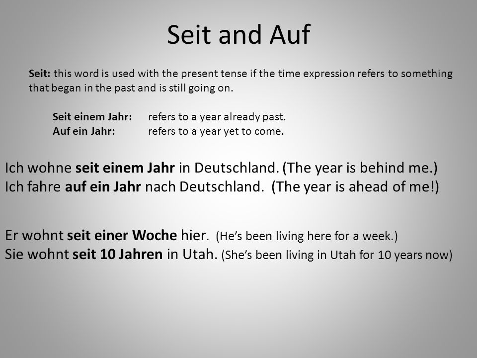 Seit and Auf Seit: this word is used with the present tense if the time expression refers to something that began in the past and is still going on.