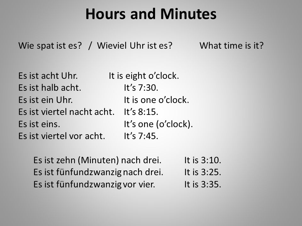 Hours and Minutes Wie spat ist es / Wieviel Uhr ist es What time is it Es ist acht Uhr. It is eight o'clock.