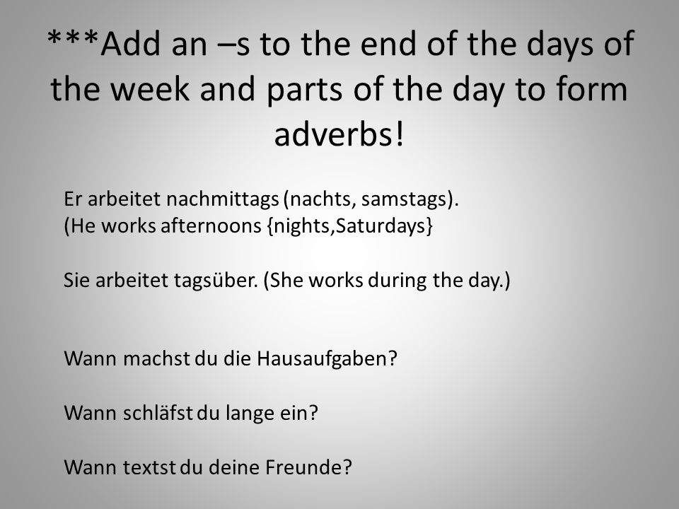 ***Add an –s to the end of the days of the week and parts of the day to form adverbs!