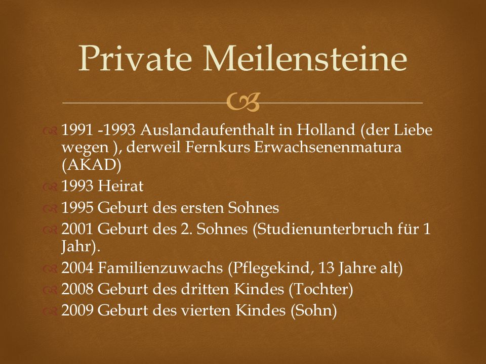 Private Meilensteine 1991 -1993 Auslandaufenthalt in Holland (der Liebe wegen ), derweil Fernkurs Erwachsenenmatura (AKAD)