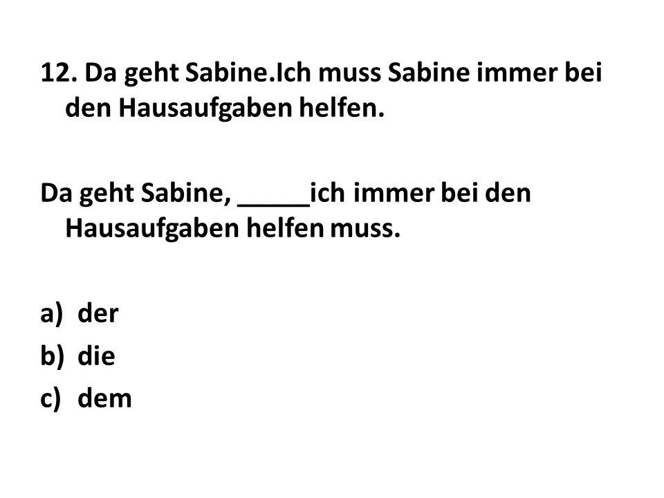 12. Da geht Sabine.Ich muss Sabine immer bei den Hausaufgaben helfen.