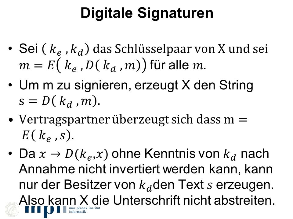 Digitale Signaturen Sei 𝑘 𝑒 , 𝑘 𝑑 das Schlüsselpaar von X und sei 𝑚=𝐸 𝑘 𝑒 , 𝐷 𝑘 𝑑 , 𝑚 für alle 𝑚.