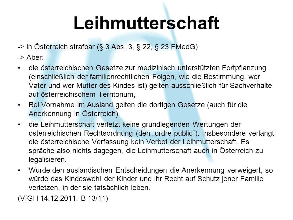 Leihmutterschaft -> in Österreich strafbar (§ 3 Abs. 3, § 22, § 23 FMedG) -> Aber: