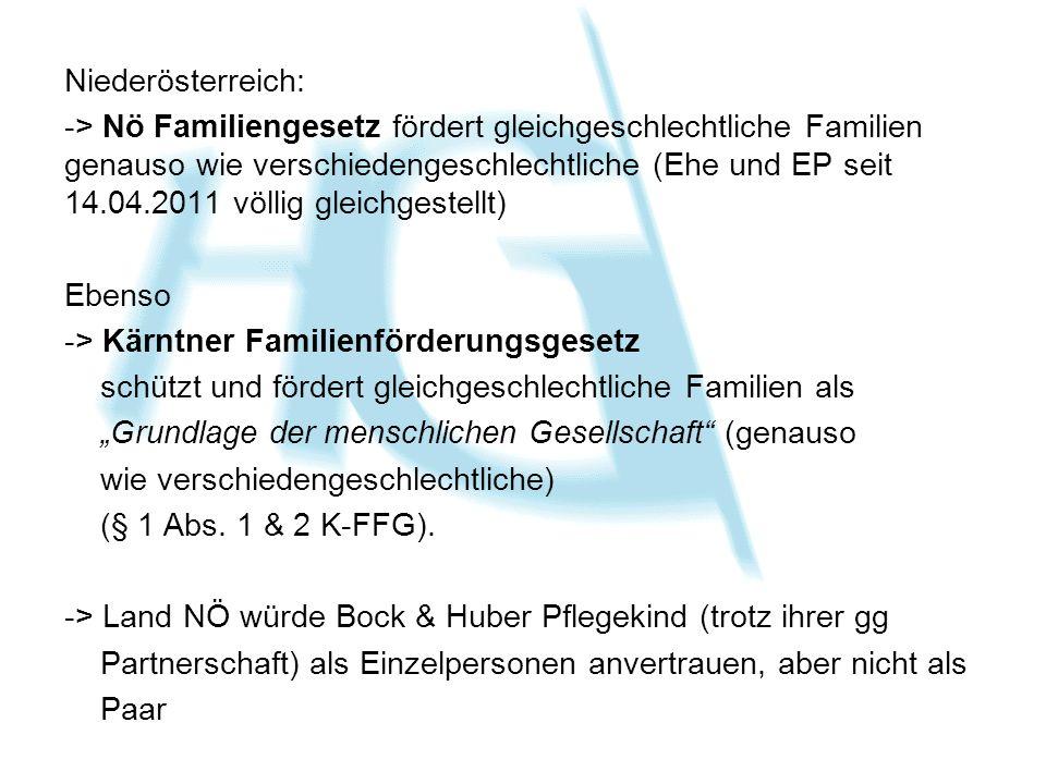 """Niederösterreich: -> Nö Familiengesetz fördert gleichgeschlechtliche Familien genauso wie verschiedengeschlechtliche (Ehe und EP seit 14.04.2011 völlig gleichgestellt) Ebenso -> Kärntner Familienförderungsgesetz schützt und fördert gleichgeschlechtliche Familien als """"Grundlage der menschlichen Gesellschaft (genauso wie verschiedengeschlechtliche) (§ 1 Abs."""