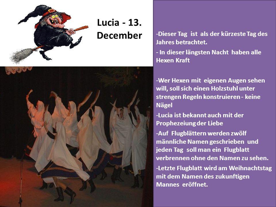 Lucia - 13. December Dieser Tag ist als der kürzeste Tag des Jahres betrachtet. In dieser längsten Nacht haben alle Hexen Kraft.